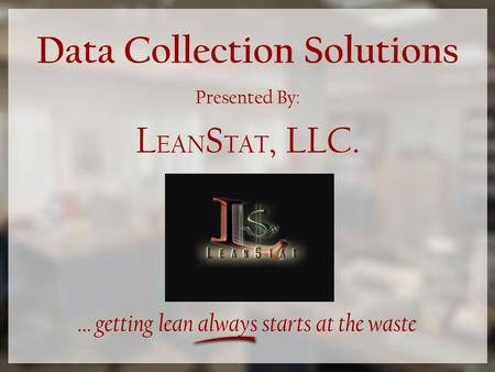 Data Collection Solutions Presented By: L EAN S TAT, LLC. … getting lean always starts at the waste.
