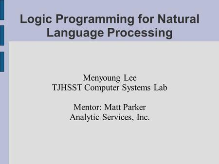 Logic Programming for Natural Language Processing Menyoung Lee TJHSST Computer Systems Lab Mentor: Matt Parker Analytic Services, Inc.