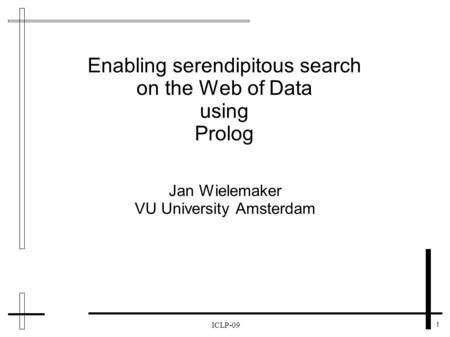1 ICLP-09 Enabling serendipitous search on the Web of Data using Prolog Jan Wielemaker VU University Amsterdam.