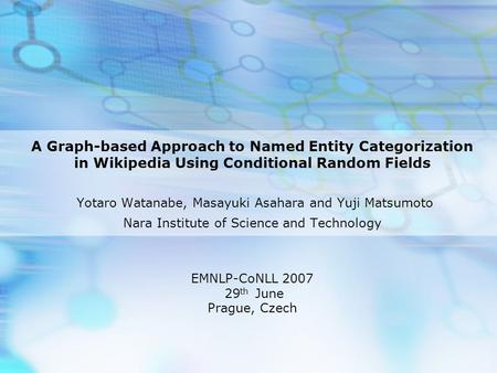 A Graph-based Approach to Named Entity Categorization in Wikipedia Using Conditional Random Fields Yotaro Watanabe, Masayuki Asahara and Yuji Matsumoto.