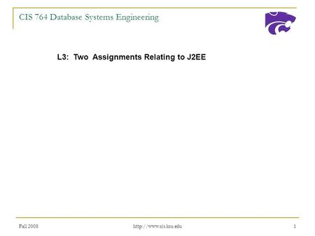 Fall 2008  1 CIS 764 Database Systems Engineering L3: Two Assignments Relating to J2EE.