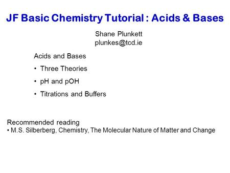 JF Basic Chemistry Tutorial : Acids & Bases Shane Plunkett Acids and Bases Three Theories pH and pOH Titrations and Buffers Recommended.