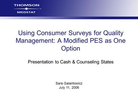 Sara Galantowicz July 11, 2006 Using Consumer Surveys for Quality Management: A Modified PES as One Option Presentation to Cash & Counseling States.