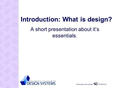 Eindhoven Technische Universiteit Introduction: What is design? A short presentation about it's essentials.