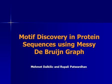 Motif Discovery in Protein Sequences using Messy De Bruijn Graph Mehmet Dalkilic and Rupali Patwardhan.