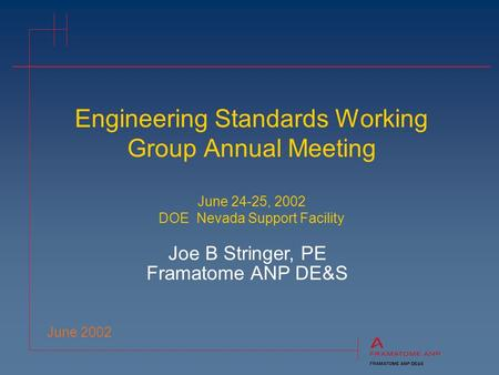 Engineering Standards Working Group Annual Meeting June 24-25, 2002 DOE Nevada Support Facility June 2002 Joe B Stringer, PE Framatome ANP DE&S.