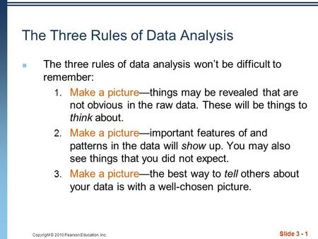 Copyright © 2010 Pearson Education, Inc. Slide 3 - 1 The Three Rules of Data Analysis The three rules of data analysis won't be difficult to remember: