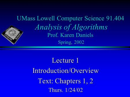 UMass Lowell Computer Science 91.404 Analysis of Algorithms Prof. Karen Daniels Spring, 2002 Lecture 1 Introduction/Overview Text: Chapters 1, 2 Thurs.