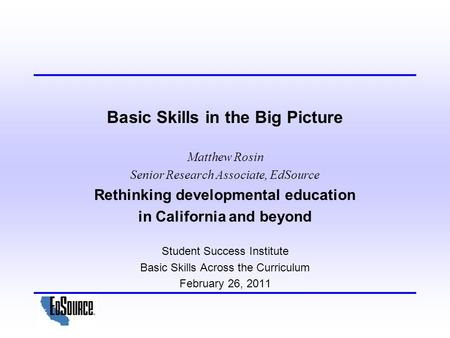 Basic Skills in the Big Picture Matthew Rosin Senior Research Associate, EdSource Rethinking developmental education in California and beyond Student Success.