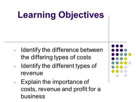 Learning Objectives - Identify the difference between the differing types of costs - Identify the different types of revenue - Explain the importance of.