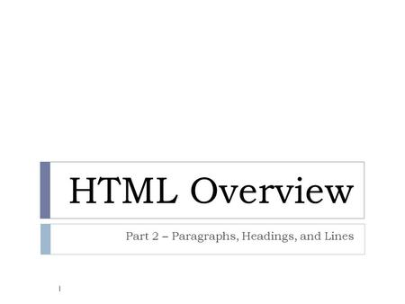 HTML Overview Part 2 – Paragraphs, Headings, and Lines 1.