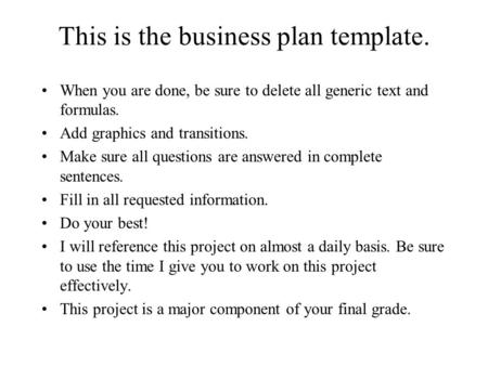This is the business plan template. When you are done, be sure to delete all generic text and formulas. Add graphics and transitions. Make sure all questions.