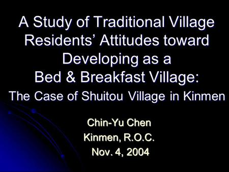 A Study of Traditional Village Residents' Attitudes toward Developing as a Bed & Breakfast Village: The Case of Shuitou Village in Kinmen Chin-Yu Chen.