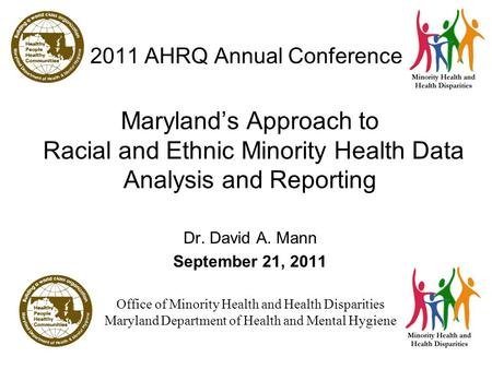 1 2011 AHRQ Annual Conference Maryland's Approach to Racial and Ethnic Minority Health Data Analysis and Reporting Dr. David A. Mann September 21, 2011.