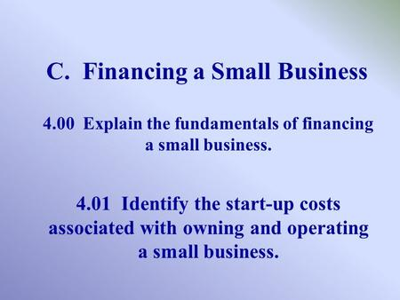 C. Financing a Small Business 4.00 Explain the fundamentals of financing a small business. 4.01 Identify the start-up costs associated with owning and.