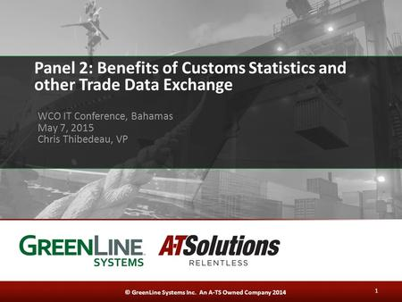 © GreenLine Systems Inc. An A-TS Owned Company 2014 Panel 2: Benefits of Customs Statistics and other Trade Data Exchange WCO IT Conference, Bahamas May.