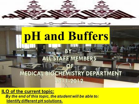 1 ILO of the current topic: By the end of this topic, the student will be able to: Identify different pH solutions. pH and Buffers.
