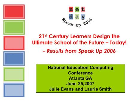 21 st Century Learners Design the Ultimate School of the Future – Today! – Results from Speak Up 2006 National Education Computing Conference Atlanta GA.