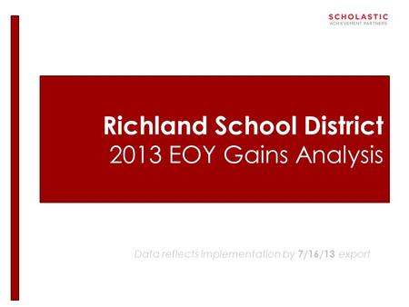 Richland School District 2013 EOY Gains Analysis Data reflects implementation by 7/16/13 export.