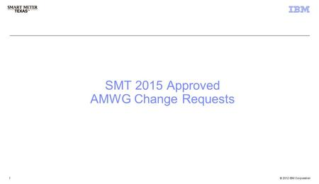 © 2012 IBM Corporation 3 rd Party Registration & Account Management 1 1 SMT 2015 Approved AMWG Change Requests.