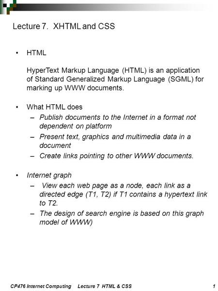 CP476 Internet Computing Lecture 7 HTML & CSS 1 HTML HyperText Markup Language (HTML) is an application of Standard Generalized Markup Language (SGML)