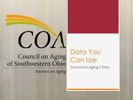 Data You Can Use Council on Aging's Story. My Charge We are able to promote our successes with confidence because we know where we are succeeding. We.