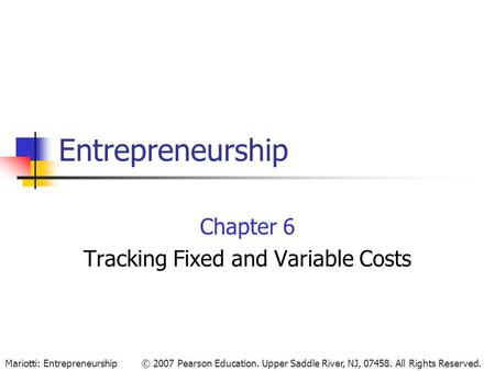 © 2007 Pearson Education. Upper Saddle River, NJ, 07458. All Rights Reserved.Mariotti: Entrepreneurship Entrepreneurship Chapter 6 Tracking Fixed and Variable.