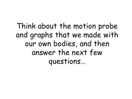 Think about the motion probe and graphs that we made with our own bodies, and then answer the next few questions…