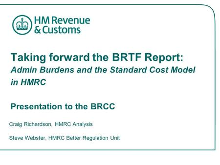 Taking forward the BRTF Report: Admin Burdens and the Standard Cost Model in HMRC Presentation to the BRCC Craig Richardson, HMRC Analysis Steve Webster,