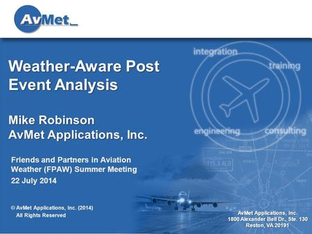 1 AvMet Applications, Inc. 1800 Alexander Bell Dr., Ste. 130 Reston, VA 20191 Weather-Aware Post Event Analysis Mike Robinson AvMet Applications, Inc.