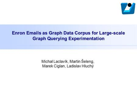 Enron Emails as Graph Data Corpus for Large-scale Graph Querying Experimentation Michal Laclavík, Martin Šeleng, Marek Ciglan, Ladislav Hluchý.