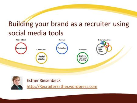 Building your brand as a recruiter using social media tools Esther Riesenbeck
