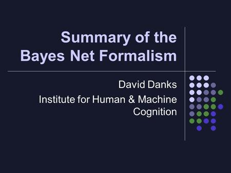 Summary of the Bayes Net Formalism David Danks Institute for Human & Machine Cognition.