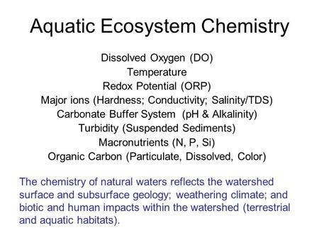 Aquatic Ecosystem Chemistry Dissolved Oxygen (DO) Temperature Redox Potential (ORP) Major ions (Hardness; Conductivity; Salinity/TDS) Carbonate Buffer.