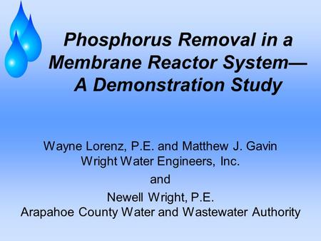 Phosphorus Removal in a Membrane Reactor System— A Demonstration Study Wayne Lorenz, P.E. and Matthew J. Gavin Wright Water Engineers, Inc. and Newell.