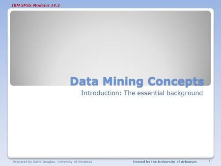 IBM SPSS Modeler 14.2 Data Mining Concepts Introduction: The essential background Prepared by David Douglas, University of ArkansasHosted by the University.