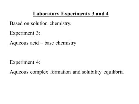 Laboratory Experiments 3 and 4 Based on solution chemistry. Experiment 3: Aqueous acid – base chemistry Experiment 4: Aqueous complex formation and solubility.
