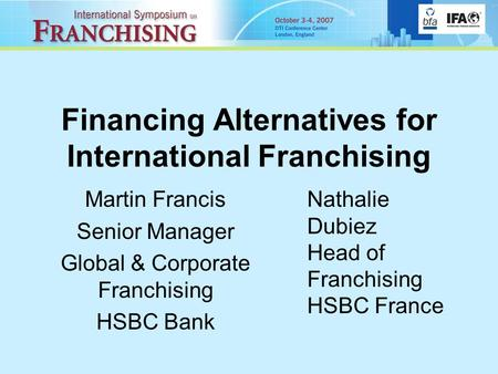 Financing Alternatives for International Franchising Martin Francis Senior Manager Global & Corporate Franchising HSBC Bank Nathalie Dubiez Head of Franchising.