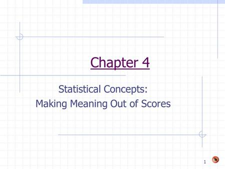 1 Chapter 4 Statistical Concepts: Making Meaning Out of Scores.