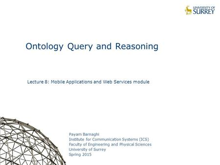 1 Ontology Query and Reasoning Payam Barnaghi Institute for Communication Systems (ICS) Faculty of Engineering and Physical Sciences University of Surrey.