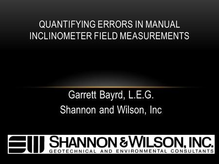 Garrett Bayrd, L.E.G. Shannon and Wilson, Inc. QUANTIFYING ERRORS IN MANUAL INCLINOMETER FIELD MEASUREMENTS.