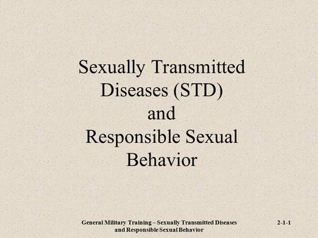 General Military Training – Sexually Transmitted Diseases and Responsible Sexual Behavior 2-1-1 Sexually Transmitted Diseases (STD) and Responsible Sexual.