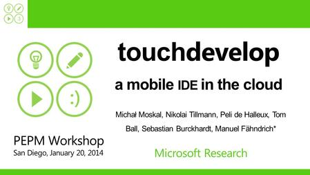 Touch develop a mobile IDE in the cloud Michał Moskal, Nikolai Tillmann, Peli de Halleux, Tom Ball, Sebastian Burckhardt, Manuel Fähndrich* Microsoft Research.