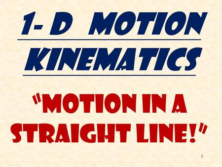 "1 1- D Motion Kinematics ""Motion in a Straight Line!"""