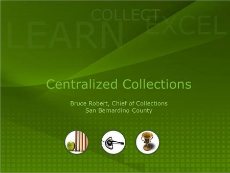 LEARN COLLECT EXCEL Centralized Collections Bruce Robert, Chief of Collections San Bernardino County.