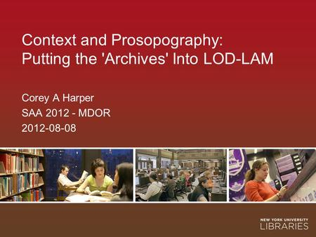 Context and Prosopography: Putting the 'Archives' Into LOD-LAM Corey A Harper SAA 2012 - MDOR 2012-08-08.