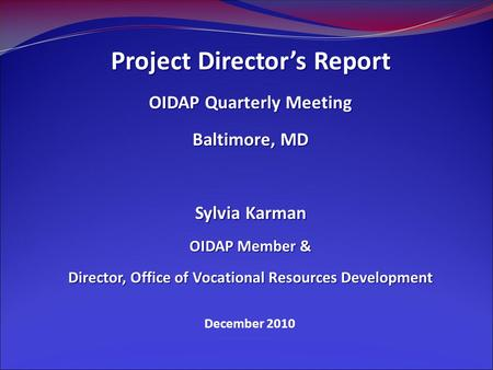 December 2010 Project Director's Report OIDAP Quarterly Meeting Baltimore, MD Sylvia Karman OIDAP Member & Director, Office of Vocational Resources Development.