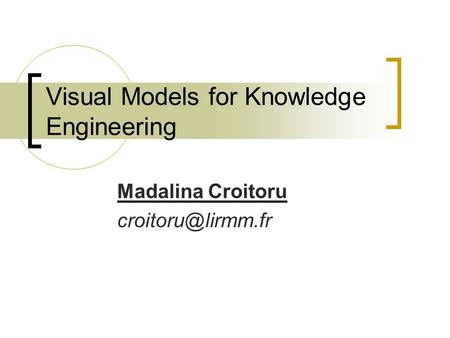 Visual Models for Knowledge Engineering Madalina Croitoru