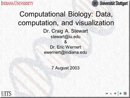 Computational Biology: Data, computation, and visualization Dr. Craig A. Stewart & Dr. Eric Wernert 7 August 2003.
