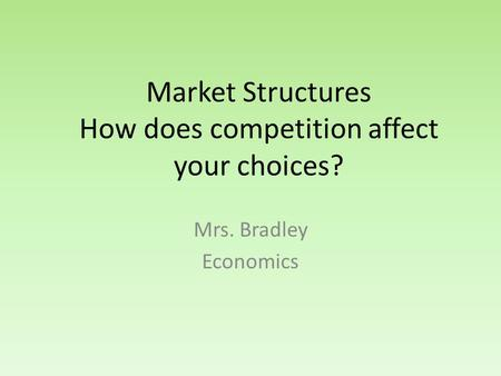 Market Structures How does competition affect your choices? Mrs. Bradley Economics.